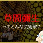 現代美術家「草間彌生」を分かりやすく解説!