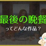 レオナルド・ダ・ヴィンチ「最後の晩餐」を分かりやすく解説!
