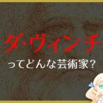 画家「レオナルド・ダ・ヴィンチ」を分かりやすく解説!